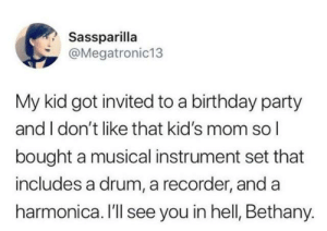 Ill See: Sassparilla  @Megatronic13  My kid got invited to a birthday party  and I don't like that kid's mom sol  bought a musical instrument set that  includes a drum, a recorder, and a  harmonica. I'll see you in hell, Bethany.