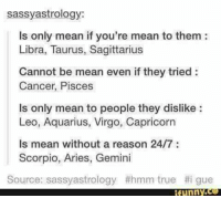 Funny, True, and Aquarius: sassy astrology:  ls only mean if you're mean to them:  Libra, Taurus, Sagittarius  Cannot be mean even if they tried  Cancer, Pisces  is only mean to people they dislike  Leo, Aquarius, Virgo, Capricorn  is mean without a reason 24/7  Scorpio, Aries, Gemini  Source: sassyastrology #hmm true #i gue  funny