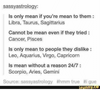 True, Aquarius, and Aries: sassy astrology:  ls only mean if you're mean to them:  Libra, Taurus, Sagittarius  Cannot be mean even if they tried  Cancer, Pisces  ls only mean to people they dislike  Leo, Aquarius, Virgo, Capricorn  is mean without a reason 24/7  Scorpio, Aries, Gemini  Source: sassyastrology #hmm true t i gue  ifunny