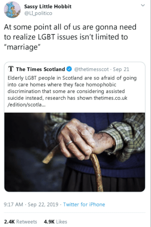 "Iphone, Lgbt, and Marriage: Sassy Little Hobbit  @LIpolitico  At some point all of us are gonna need  to realize LGBT issues isn't limited to  ""marriage""  T The Times Scotland  @thetimesscot Sep 21  Elderly LGBT people in Scotland are so afraid of going  into care homes where they face homophobic  discrimination that some are considering assisted  suicide instead, research has shown thetimes.co.uk  /edition/scotla...  9:17 AM Sep 22, 2019 Twitter for iPhone  4.9K Likes  2.4K Retweets itshardtoactnormal: That's absolutely horrific.  That's horrible"