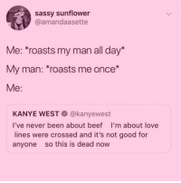 Beef, Fuck You, and Kanye: sassy sunflower  @amandaasette  Me: *roasts my man all day*  My man: *roasts me once*  Me:  KANYE WEST @kanyewest  I've never been about beef I'm about love  lines were crossed and it's not good for  anyone so this is dead now I am a sensitive little flower 🌸... so FUCK YOU for bringing up my big feet 😭👣😭 (@trashyqueen_)