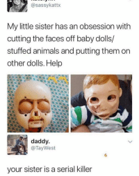 Animals, Funny, and Girl: @sassykattx  My little sister has an obsession with  cutting the faces off baby dolls/  stuffed animals and putting them on  other dolls. Help  daddy  @TayWest  your sister is a serial killer Someone get this girl help ASAP
