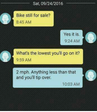 This text is so dumb but I find it very satisfying.: Sat, 09/24/2016  Bike still for sale?  8:45 AM  Yes it is.  9:24 AM  What's the lowest you'll go on it?  9:59 AM  2 mph. Anything less than that  and you'll tip over.  10:03 AM This text is so dumb but I find it very satisfying.