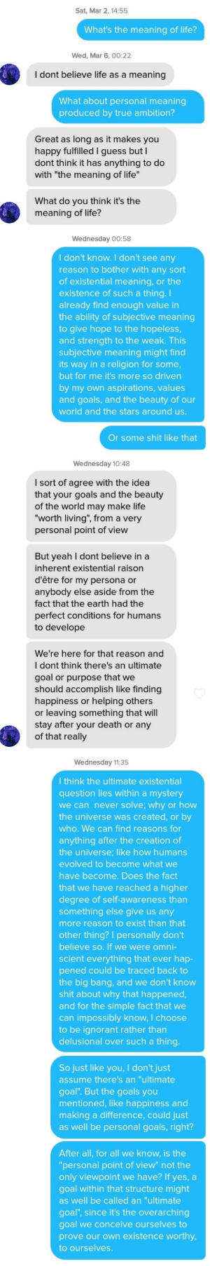 """Her discription said """"I talk about existentialism a lot"""". I got a bit too excited and scared her off (she didn't reply after this): Sat, Mar 2, 14:55  What's the meaning of life?  Wed, Mar 6, 00:22  I dont believe life as a meaning  What about personal meaning  produced by true ambition?  Great as long as it makes you  happy fulfilled I guess but I  dont think it has anything to do  with """"the meaning of life  What do you think it's the  meaning of life?  Wednesday 00:58  I don't know. I don't see any  reason to bother with any sort  of existential meaning, or the  existence of such a thing. I  already find enough value in  the ability of subjective meaning  to give hope to the hopeless  and strength to the weak. This  subjective meaning might find  its way in a religion for some  but for me it's more so driven  by my own aspirations, values  and goals, and the beauty of our  world and the stars around us  Or some shit like that  Wednesday 10:48  I sort of agree with the idea  that your goals and the beauty  of the world may make life  worth living"""", from a very  personal point of view  ut yeah I dont believe in a  inherent existential raison  d'être for my persona or  anybody else aside from the  fact that the earth had the  perfect conditions for humans  to develope  We're here for that reason and  I dont think there's an ultimate  goal or purpose that we  should accomplish like finding  happiness or helping others  or leaving something that will  stay after your death or any  of that really  Wednesday 11:35  I think the ultimate existential  question lies within a mystery  we can never solve; why or how  the universe was created, or by  who. We can find reasons for  anything after the creation of  the universe; like how humans  evolved to become what we  have become. Does the fact  that we have reached a higher  degree of self-awareness tharn  something else give us any  more reason to exist than that  other thing? I personally don't  believe so. If we were omni- """