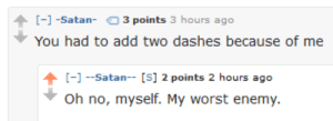 meirl: - -Satan- 3 points 3 hours ago  You had to add two dashes because of me  -Satan- [S] 2 points 2 hours ago meirl