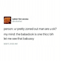 ok i think this has gone far enough: satan fan accou  (a turbothot  person: ur pretty zoned out man are uok?  my mind: the babadook is one thicc bih  let me see that babussy  6/8/17, 9:50 AM ok i think this has gone far enough