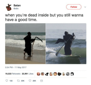 Dank, Memes, and Target: Satan  Follow  @s8n  when you're dead inside but you still wanna  have a good time.  5:54 PM-11 May 2017  19,533 Retweets 25,991 Likes  t 20K  132  26K me💀irl by bicdicpic FOLLOW 4 MORE MEMES.