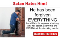 ONE WEIRD TRICK: Satan Hates Him!  He has been  forgiven  EVERYTHING  Local Catholic exposes shocking  anti-hell secret. Learn this one  WEIRD trick for shocking results  LEARN THE TRUTH NOW ONE WEIRD TRICK