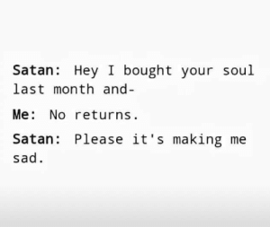 Sad, Satan, and Soul: Satan: Hey I bought your soul  last month and-  Me No returns  Satan Please it's making me  sad