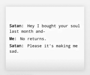 Sad, Satan, and MeIRL: Satan: Hey I bought your soul  last month and-  Me: No returns  Satan: Please it's making me  sad meirl