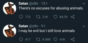 Animals, Love, and Wholesome: Satan @s8n 15t  There's no excuses for abusing animals.  LI 21K  84,7K  772  Satan @s8n 9t  be evil but I still love animals  may  417  L8098  41K Wholesome satan via /r/wholesomememes https://ift.tt/2MOKyqn