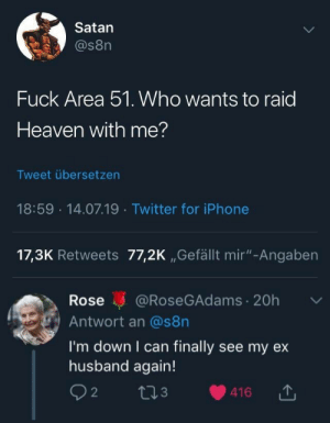 "Heaven, Twitter, and Fuck: Satan  @s8n  Fuck Area 51. WWho wants to raid  Heaven with me?  Tweet übersetzen  18:59 14.07.19 Twitter foriPhone  17,3K Retweets 77,2K ,,Gefällt mir""-Angaben  @RoseGAdams 20h  Rose  Antwort an @s8n  I'm down I can finally see my ex  husband again!  2  2I3  416"