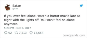 Not today satan! Not today!: Satan  @s8n  If you ever feel alone, watch a horror movie late at  night with the lights off. You won't feel so alone  anymore.  5:23 PM Oct 6, 2017  92 t 7,313 14,654  boredpanda.com Not today satan! Not today!