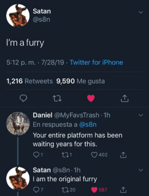 furry_irl - for the fur in u ( ͡° ͜ʖ ͡°): Satan  @s8n  I'm a furry  5:12 p. m. 7/28/19 Twitter for iPhone  1,216 Retweets 9,590 Me gusta  Daniel @MyFavsTrash 1h  En respuesta a @s8n  Your entire platform has been  waiting years for this.  1  402  Satan @s8n 1h  I am the original furry  t20  587 furry_irl - for the fur in u ( ͡° ͜ʖ ͡°)