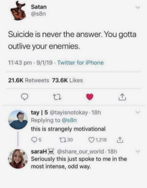 Wow Satan…… that….. that makes a lot of sense actually by Jonathan-Earl MORE MEMES: Satan  @s8n  Suicide is never the answer. You gotta  outlive your enemies.  11:43 pm 9/1/19 Twitter for iPhone  21.6K Retweets 73.6K Likes  tay | 5 @tayisnotokay 18h  Replying to @s8n  this is strangely motivational  1,218  5  t30  saraH @share_our_world 18h  Seriously this just spoke to me in the  most intense, odd way. Wow Satan…… that….. that makes a lot of sense actually by Jonathan-Earl MORE MEMES