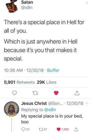 You will make someone's day today!: Satan  @s8n  There's a special place in Hell for  all of you.  Which is just anywhere in Hell  because it's you that makes it  special  10:36 AM 12/30/18 Buffer  5,901 Retweets 29K Likes  Jesus Christ @Son... 12/30/18  Replying to @s8n  My special place is in your bed,  boo  t257  23  1,365 You will make someone's day today!