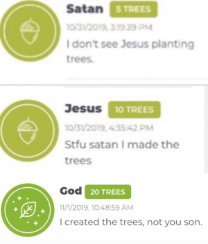I donated for the meme y'all: Satan STREES  10/31/2019, 3.19.39 PM  I don't see Jesus planting  trees  Jesus 10 TREES  10/31/2019, 4:3542 PM  Stfu satan I made the  trees  God 20 TREES  11/1/2019, 10:48:59 AM  I created the trees, not you son. I donated for the meme y'all
