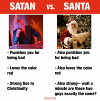 Bad, Dank, and Santa: SATAN VS. SANTA  - Punishes you for  being bad  - Also punishes you  for being bad  Loves the color  red  Also loves the color  red  - Strong ties to  Christianity  - Also strong-- wait a  minute are these two  guys exactly the same?  FUNNYDIE Whoa...