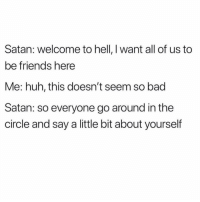 Bad, Friends, and Huh: Satan: welcome to hell, I want all of us to  be friends here  Me: huh, this doesn't seem so bad  Satan: so everyone go around in the  circle and say a little bit about yourself Never sinning again