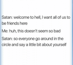 me_irl: Satan: welcome to hell, I want all of us to  be friends here  Me: huh, this doesn't seem so bad  Satan: so everyone go around in the  circle and say a little bit about yourself me_irl