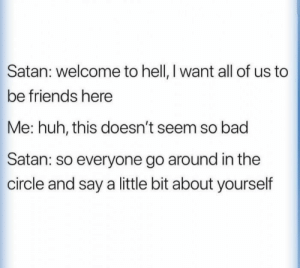 Bad, Friends, and Huh: Satan: welcome to hell, I want all of us to  be friends here  Me: huh, this doesn't seem so bad  Satan: so everyone go around in the  circle and say a little bit about yourself