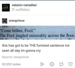 """Canadian, Got, and Source: satanic-canadian  wolfbiterz  oreoprince  Come hither, Fool.""""  The Fool jingled miserably across the floor.  this has got to be THE funniest sentence ive  seen all day im gonna cry  Source: oreoprince  52,952 notes Jingled miserably"""