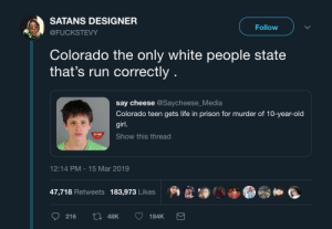 Surprised they didn't call this kid a lone wolf and use his yearbook photo: SATANS DESIGNER  Follow  @FUCKSTEVY  Colorado the only white people state  that's run correctly  say cheese @Saycheese_Media  Colorado teen gets life in prison for murder of 10-year-old  girl.  Show this thread  12:14 PM 15 Mar 2019  47,718 Retweets 183,973 Likes  ti 48K  216  184K Surprised they didn't call this kid a lone wolf and use his yearbook photo