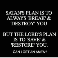 """amen: SATAN'S PLAN IS TO  ALWAYS BREAK' &  DESTROY YOU  BUT THE LORD'S PLAN  IS TO """"SAVE"""" &  RESTORE YOU.  CAN IGET AN AMEN?"""