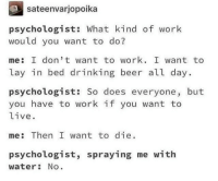 Aw Geez, here I go living again via /r/memes https://ift.tt/2Nz3E1v: sateenvarjopoika  psychologist: What kind of work  would you want to do?  me: I don' t want to work. I want to  lay in bed drinking beer all day.  psychologist: So does everyone, but  you have to work if you want to  live  me: Then I want to die.  psychologist, spraying me with  water: No Aw Geez, here I go living again via /r/memes https://ift.tt/2Nz3E1v