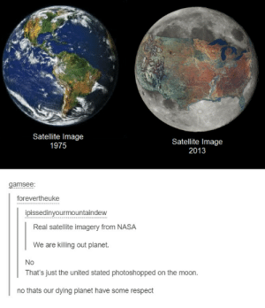 Nasa, Omg, and Respect: Satellite Image  1975  Satellite Image  2013  gamsee  forevertheuke  ipissedinyourmountaindew  Real satellite imagery from NASA  We are killing out planet.  No  That's just the united stated photoshopped on the moon.  no thats our dying planet have some respect Pray to Nye, our lord and savior.omg-humor.tumblr.com