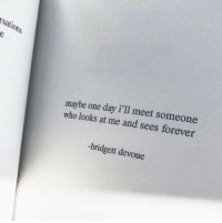 Forever, Who, and One: sation  l0  maybe one day i'll meet someone  who looks at me and sees forever  -bridgett devoue