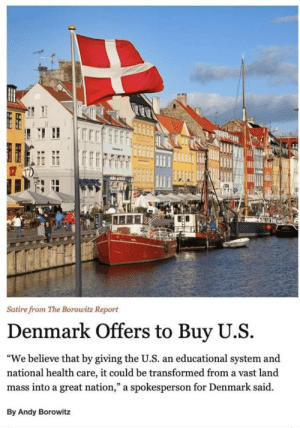 "Touché Denmark: Satire from The Borowitz Report  Denmark Offers to Buy U.S  ""We believe that by giving the U.S. an educational system and  national health care, it could be transformed from a vast land  mass into a great nation,"" a spokesperson for Denmark said  By Andy Borowitz Touché Denmark"
