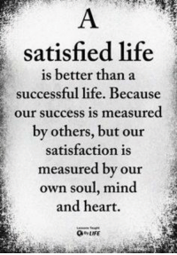 Success: satisfied life  is better than a  successful life. Because  our success is measured  by others, but our  satisfaction is  measured by our  own soul, mind  and heart.