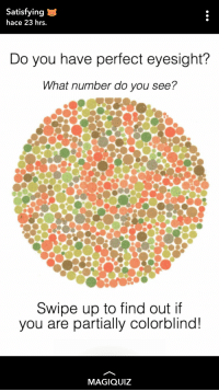Magiquiz: Satisfying  hace 23 hrs.  Do you have perfect eyesight?  What number do you see?  Swipe up to find out if  you are partially colorblind!  MAGIQUIZ