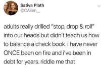 "Fire, Book, and How To: Sativa Plath  @CAlien  adults really drilled ""stop, drop & roll""  into our heads but didn't teach us how  to balance a check book. i have never  ONCE been on fire and i've been in  debt for years. riddle me that Not even once"