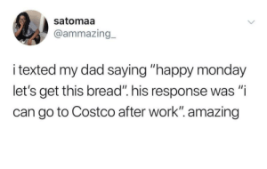 """Costco, Dad, and Dank: satomaa  @ammazing_  i texted my dad saying """"happy monday  let's get this bread"""" his response was """"i  can go to Costco after work"""". amazing An unintended dad joke by Easygrowing MORE MEMES"""