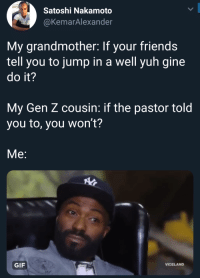 Friends, Gif, and Cousin: Satoshi Nakamoto  @KemarAlexander  My grandmother: If your friends  tell you to jump in a well yuh gine  do it?  My Gen Z cousin: if the pastor told  you to, you won't?  Me:  GIF  VICELAND Praise the Lordt