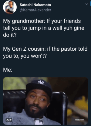 Dank, Friends, and Gif: Satoshi Nakamoto  @KemarAlexander  My grandmother: If your friends  tell you to jump in a well yuh gine  do it?  My Gen Z cousin: if the pastor told  you to, you won't?  Me:  GIF  VICELAND Praise the Lordt by TwilightOuterZone MORE MEMES