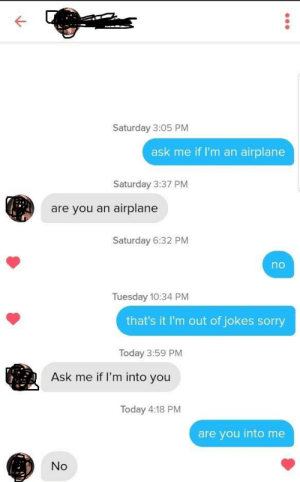 tindershwinder:IT DOESN'T WORK. ABORT. meirl: Saturday 3:05 PM  ask me if I'm an airplane  Saturday 3:37 PM  are you an airplane  Saturday 6:32 PM  no  Tuesday 10:34 PM  that's it I'm out of jokes sorry  Today 3:59 PM  Ask me if l'm into you  Today 4:18 PM  are you into me  No tindershwinder:IT DOESN'T WORK. ABORT. meirl