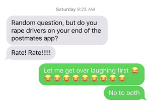 Terrible typo!: Saturday 9:23 AM  Random question, but do you  rape drivers on your end of the  postmates app?  Rate! Rate!!!!  Let me get over laughing first  No to both Terrible typo!