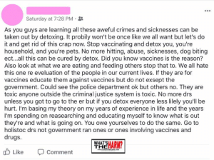 Vaccines cause dog bites, y'all!: Saturday at 7:28 PM  As you guys are learning all these aweful crimes and sicknesses can be  taken out by detoxing. It probily won't be once like we all want but let's do  it and get rid of this crap now. Stop vaccinating and detox you, you're  household, and you're pets. No more hitting, abuse, sicknesses, dog biting  ect...all this can be cured by detox. Did you know vaccines is the reason?  Also look at what we are eating and feeding others stop that to. We all hate  this one re eveluation of the people in our current lives. If they are for  vaccines educate them against vaccines but do not exsept the  government. Could see the police department ok but others no. They are  toxic anyone outside the criminal justice system is toxic. No more drs  unless you got to go to the er but if you detox everyone less lilely you'll be  hurt. I'm basing my theory on my years of experience in life and the years  I'm spending on reasearching and educating myself to know what is out  they're and what is going on. You owe yourselves to do the same. Go to  holistoc drs not government ran ones or ones involving vaccines and  drugs  WHAT'S  THEARM?  Like  www.whatistheharm.comm  Comment Vaccines cause dog bites, y'all!