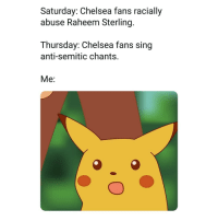 Chelsea, Memes, and Hatred: Saturday: Chelsea fans racially  abuse Raheem Sterling.  Thursday: Chelsea fans sing  anti-semitic chants.  Me: Say no to hatred! 🙅‍♀️🚫🙅‍♂️ NoToRacism