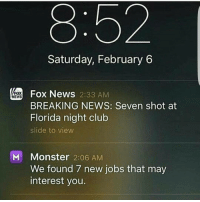 Club, Memes, and Monster: Saturday, February 6  Fox News 2:33 AM  FOX  NEWS  BREAKING NEWS: Seven shot at  Florida night club  slide to view  M Monster  2:06 AM  We found 7 new jobs that may  interest you. lets get to work shall we