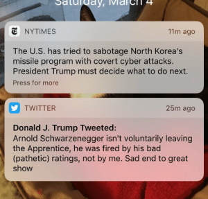 Arnold Schwarzenegger, Tumblr, and Twitter: Saturday, IMarch 4  NYTIMES  11m ago  The U.S. has tried to sabotage North Korea's  missile program with covert cyber attacks  President Trump must decide what to do next.  Press for more  TWITTER  25m ago  Donald J. Trump Tweeted:  Arnold Schwarzenegger isn't voluntarily leaving  the Apprentice, he was fired by his bac  (pathetic) ratings, not by me. Sad end to great  show memehumor:  I'm glad he has his eye on the ball.