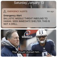 Nfl, Hawaii, and Titans: Saturday, January 13  EMERGENCY ALERTS  4m ago  Emergency Alert  BALLISTIC MISSILE THREAT INBOUND TO  HAWAII. SEEK IMMEDIATE SHELTER. THIS IS  NOT A DRILL.  NFL  DIVISIONAL  TITANS  That should distract him... 💀💀💀💀💀💀 #MissileGate