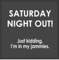 #jussayin: SATURDAY  NIGHT OUT!  Just kidding  I'm in my jammies. #jussayin