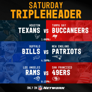 NEXT UP: A Saturday tripleheader on @nflnetwork! 🏈 https://t.co/w1saeSGBkb: SATURDAY  TRIPLEHEADER  HOUSTON  TAMPA BAY  TEXANS vs BUCCANEERS  1:00PMET  prkPoTS  BUFFALO  NEW ENGLAND  BILLS vs PATRIOTS  4:30PMET  LOS ANGELES  SAN FRANCISCO  RAMS vs 49ERS  Ram  8:15PMET  ONLY ON NFL AVETWORIK NEXT UP: A Saturday tripleheader on @nflnetwork! 🏈 https://t.co/w1saeSGBkb