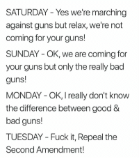 Bad, Guns, and Fuck: SATURDAY - Yes we're marching  against guns but relax, we're not  coming for your guns!  SUNDAY - OK, we are coming for  your guns but only the really bad  guns!  MONDAY - OK, I really don't know  the difference between good &  bad guns!  TUESDAY - Fuck it, Repeal the  Second Amendment!