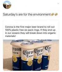 Environment friendly meme: Saturday's are for the environment  Corona is the first major beer brand to roll out  100% plastic free six pack rings. If they end up  in our oceans they will break down into organic  materials!  Extra  Extra Extro  DESDE  LA  EZA  192  DESDE  CE  FINA  LA  CERVEZA  MÁS  DESDE  FINA  МЕХ СО  MODELO  CERVECERIA Environment friendly meme