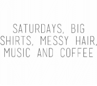 Music, Coffee, and Hair: SATURDAYS, BIG  SHIRTS, MESSY HAIR  MUSIC AND COFFEE